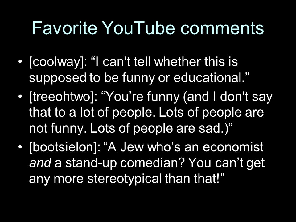 "Favorite YouTube comments [coolway]: ""I can't tell whether this is supposed to be funny or educational."" [treeohtwo]: ""You're funny (and I don't say t"
