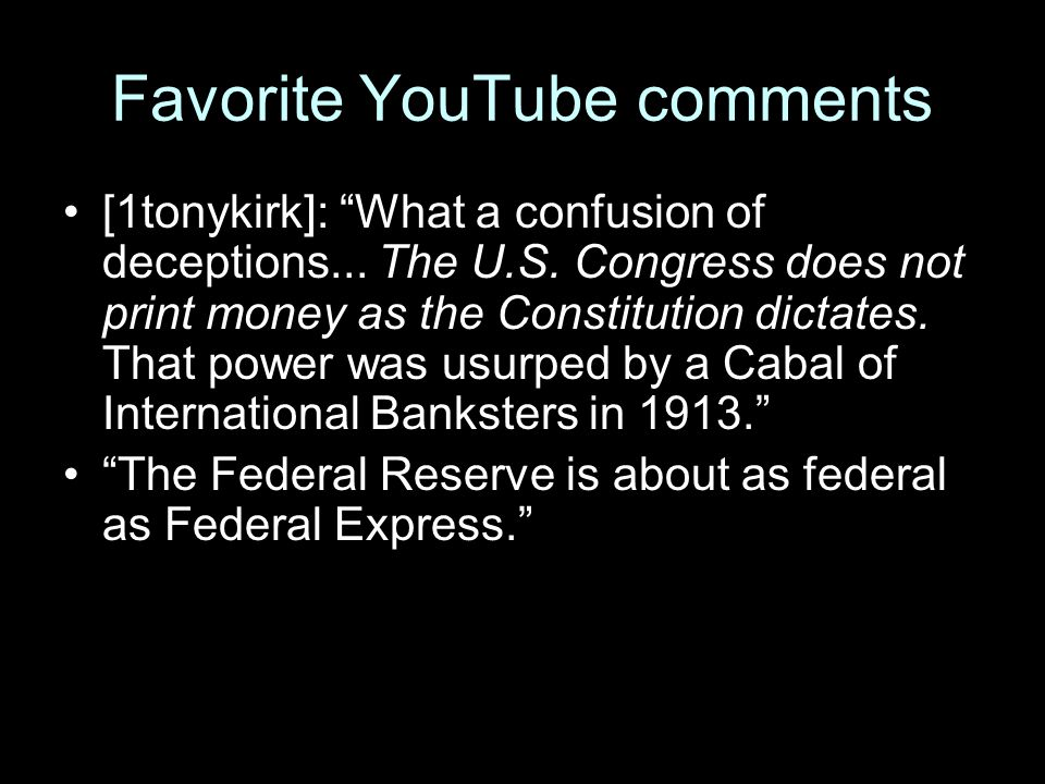 "Favorite YouTube comments [1tonykirk]: ""What a confusion of deceptions... The U.S. Congress does not print money as the Constitution dictates. That po"