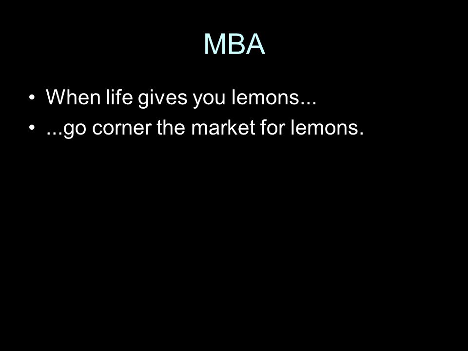 MBA When life gives you lemons......go corner the market for lemons.