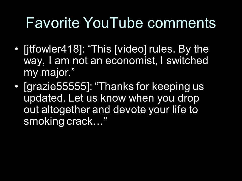 "Favorite YouTube comments [jtfowler418]: ""This [video] rules. By the way, I am not an economist, I switched my major."" [grazie55555]: ""Thanks for keep"