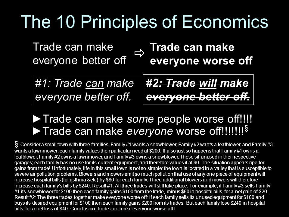 The 10 Principles of Economics ►Trade can make some people worse off!!!! #1: Trade can make everyone better off. #2: Trade will make everyone better o
