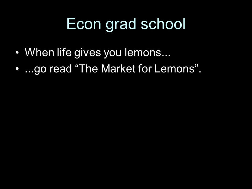 "Econ grad school When life gives you lemons......go read ""The Market for Lemons""."