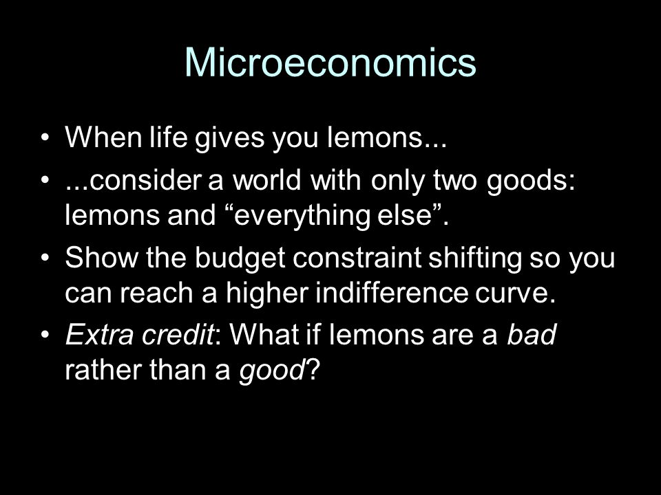 "Microeconomics When life gives you lemons......consider a world with only two goods: lemons and ""everything else"". Show the budget constraint shifting"