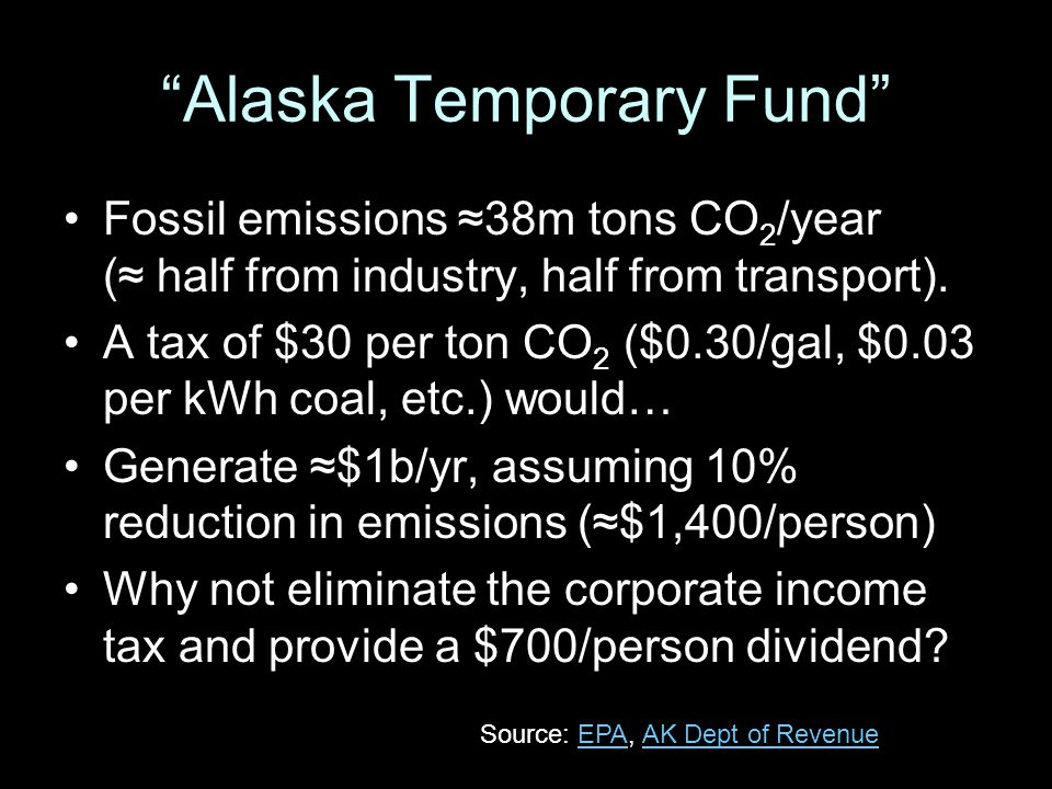 """Alaska Temporary Fund"" Fossil emissions ≈38m tons CO 2 /year (≈ half from industry, half from transport). A tax of $30 per ton CO 2 ($0.30/gal, $0.03"