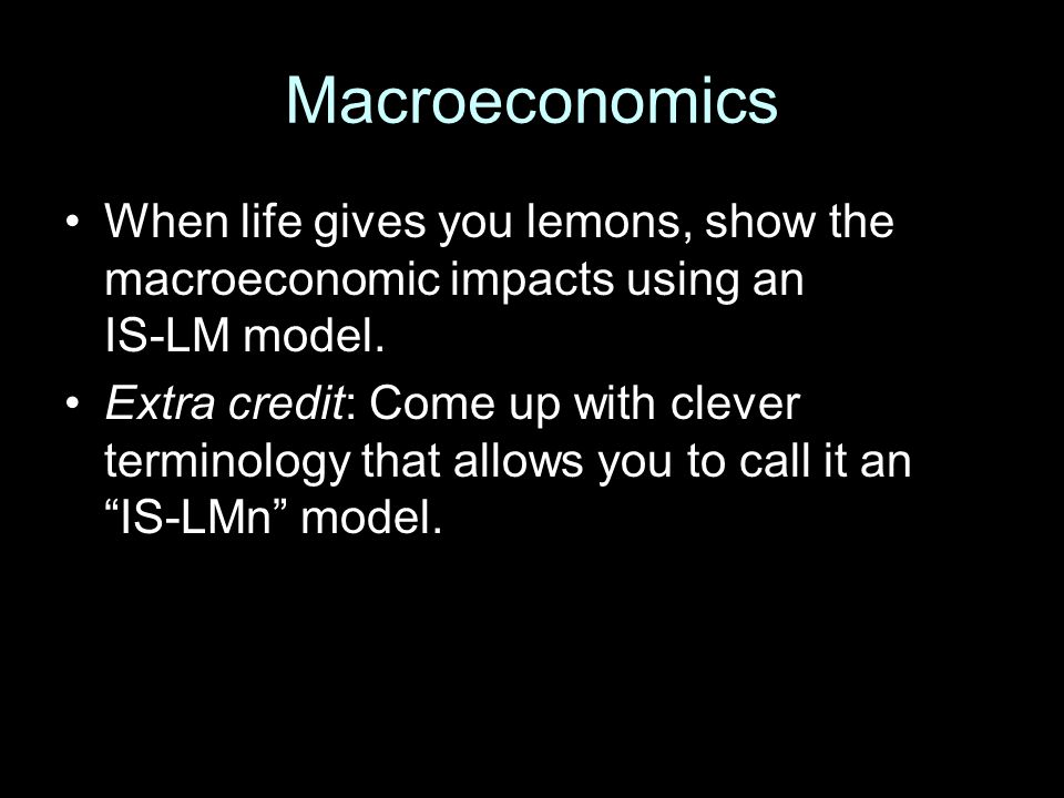 Macroeconomics When life gives you lemons, show the macroeconomic impacts using an IS-LM model. Extra credit: Come up with clever terminology that all