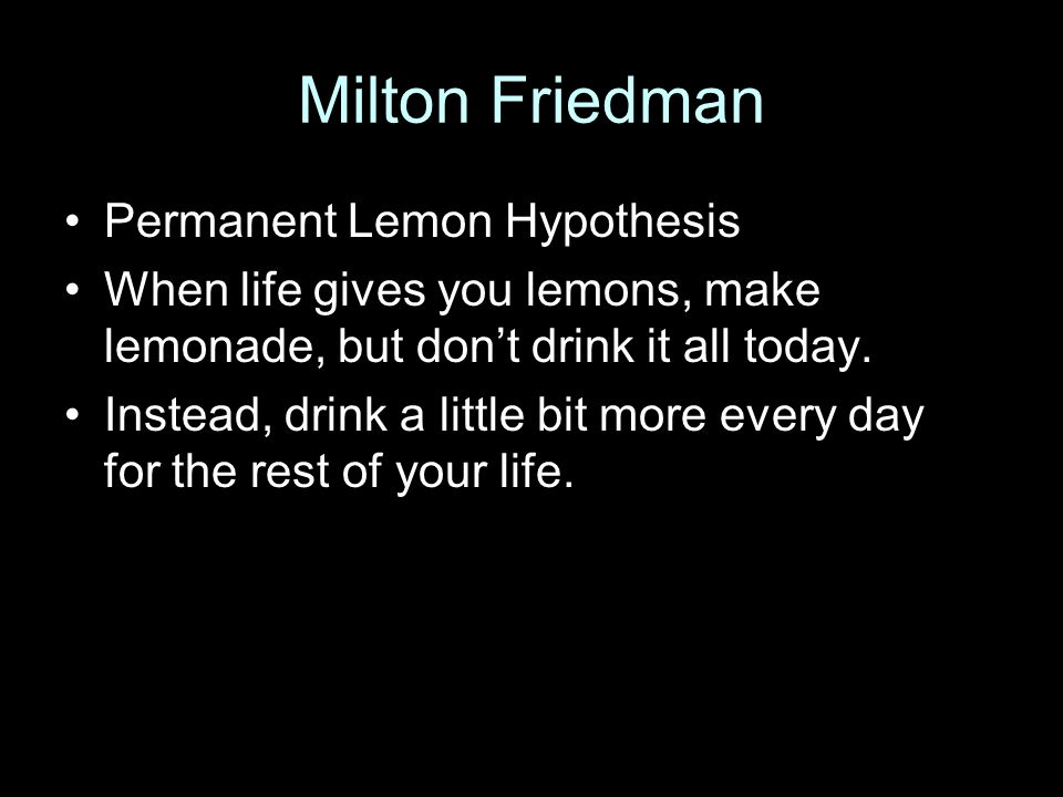 Milton Friedman Permanent Lemon Hypothesis When life gives you lemons, make lemonade, but don't drink it all today. Instead, drink a little bit more e