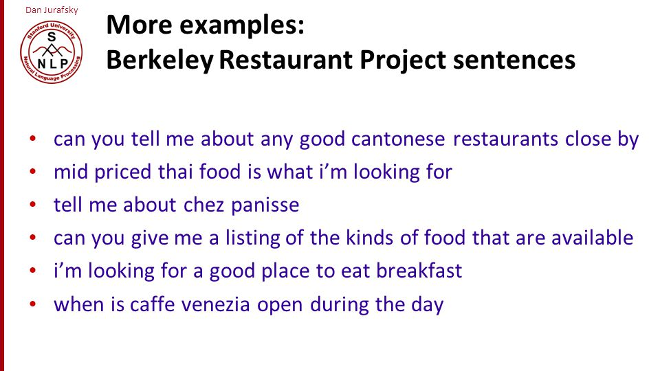 Dan Jurafsky More examples: Berkeley Restaurant Project sentences can you tell me about any good cantonese restaurants close by mid priced thai food i