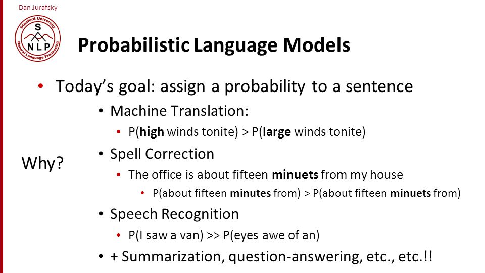 Dan Jurafsky Probabilistic Language Models Today's goal: assign a probability to a sentence Machine Translation: P(high winds tonite) > P(large winds