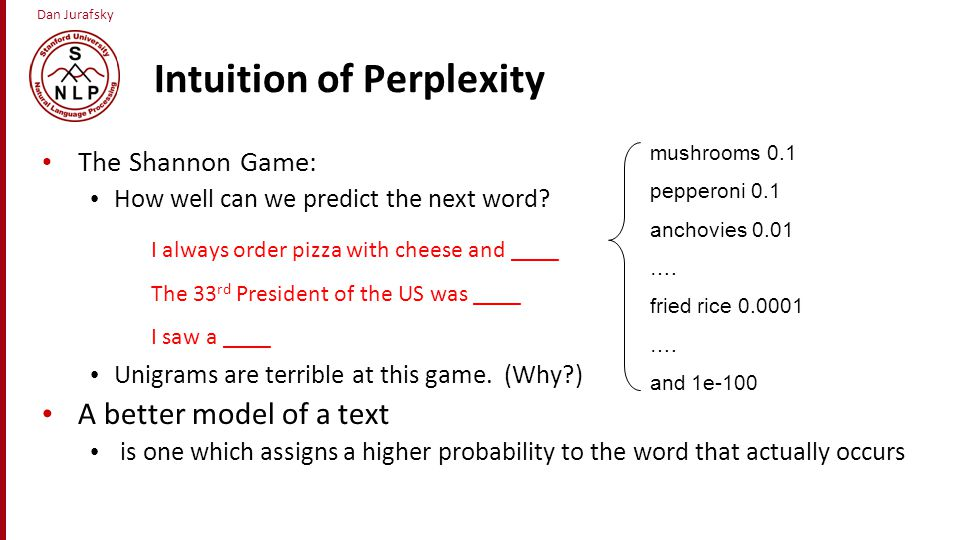 Dan Jurafsky Intuition of Perplexity The Shannon Game: How well can we predict the next word? Unigrams are terrible at this game. (Why?) A better mode