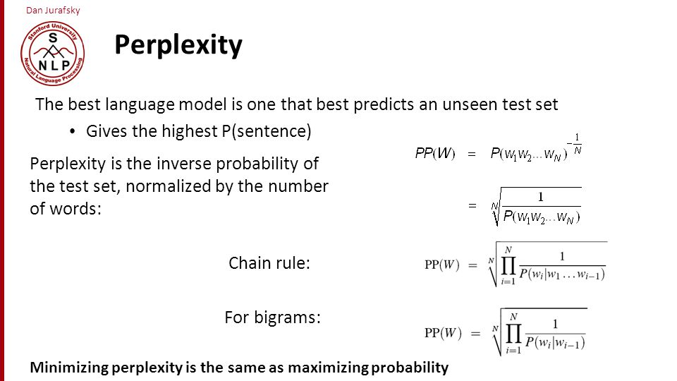 Dan Jurafsky Perplexity Perplexity is the inverse probability of the test set, normalized by the number of words: Chain rule: For bigrams: Minimizing