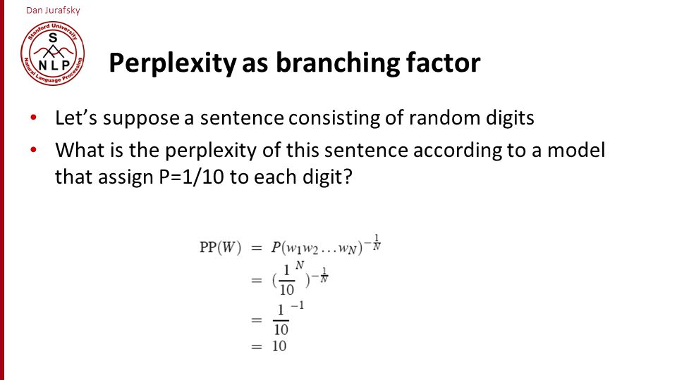 Dan Jurafsky Perplexity as branching factor Let's suppose a sentence consisting of random digits What is the perplexity of this sentence according to