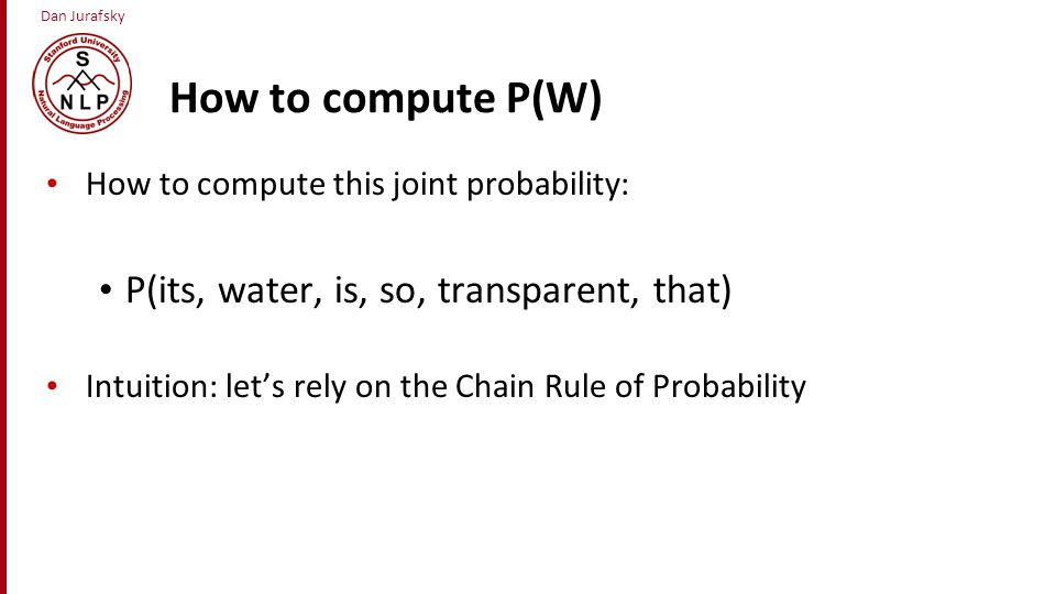 Dan Jurafsky How to compute P(W) How to compute this joint probability: P(its, water, is, so, transparent, that) Intuition: let's rely on the Chain Ru