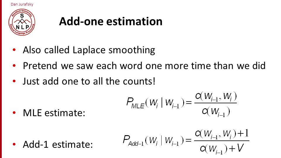 Dan Jurafsky Add-one estimation Also called Laplace smoothing Pretend we saw each word one more time than we did Just add one to all the counts! MLE e