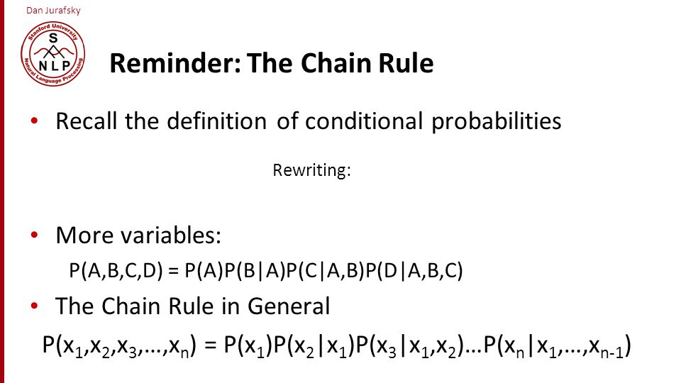 Dan Jurafsky Reminder: The Chain Rule Recall the definition of conditional probabilities Rewriting: More variables: P(A,B,C,D) = P(A)P(B|A)P(C|A,B)P(D