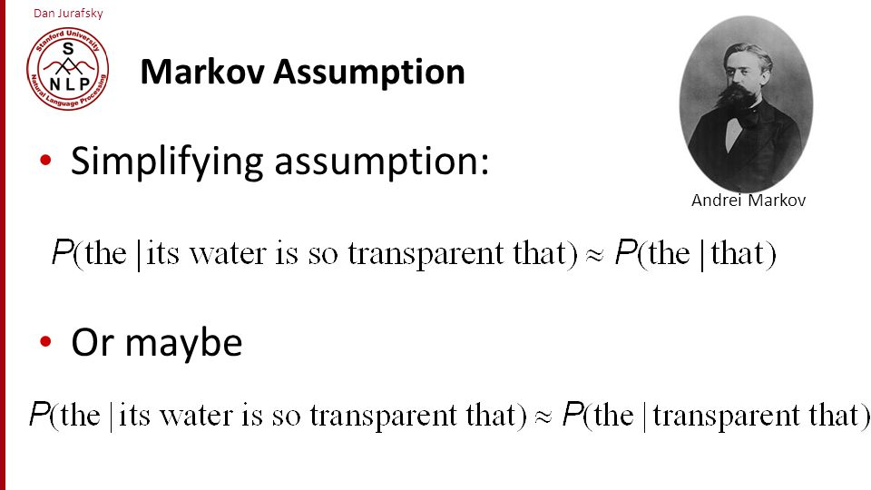 Dan Jurafsky Markov Assumption In other words, we approximate each component in the product