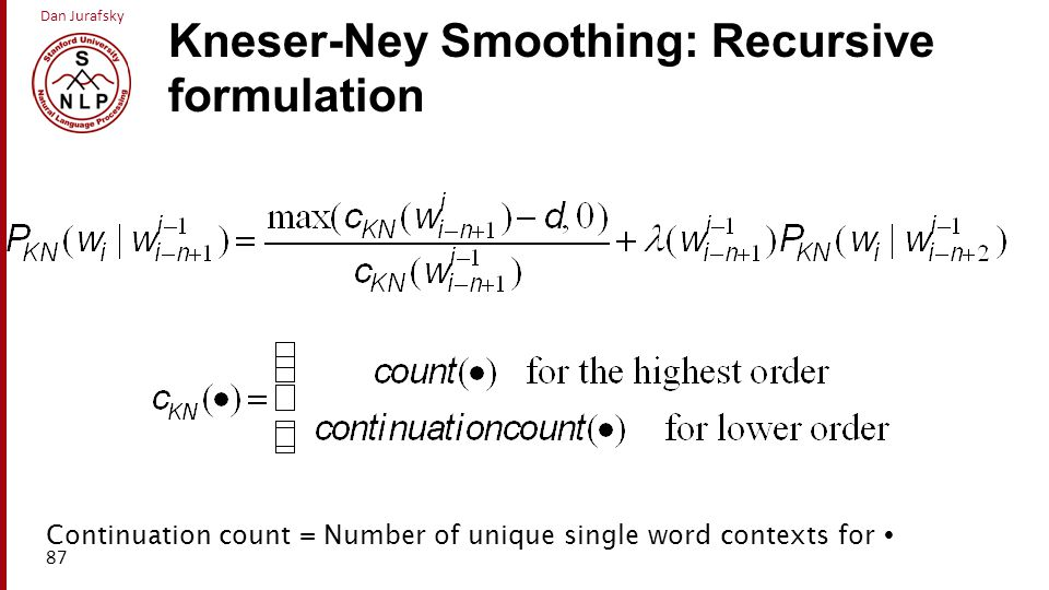 Dan Jurafsky Kneser-Ney Smoothing: Recursive formulation 87 Continuation count = Number of unique single word contexts for 