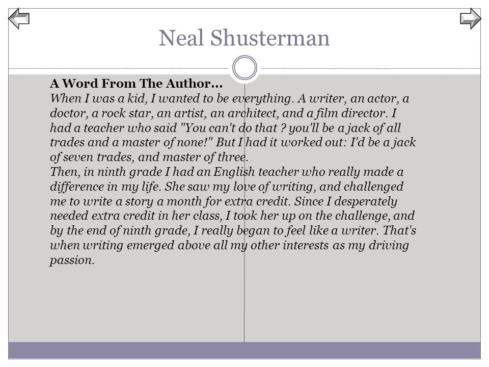 Neal Shusterman A Word From The Author... When I was a kid, I wanted to be everything. A writer, an actor, a doctor, a rock star, an artist, an archit
