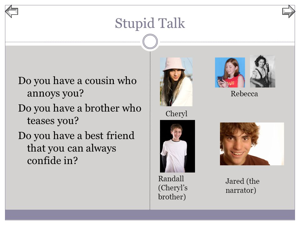 Stupid Talk Do you have a cousin who annoys you? Do you have a brother who teases you? Do you have a best friend that you can always confide in? Chery