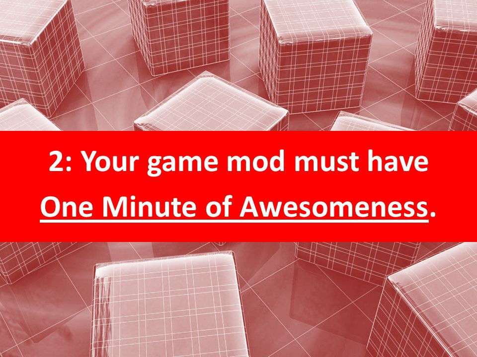 2: Your game mod must have One Minute of Awesomeness.