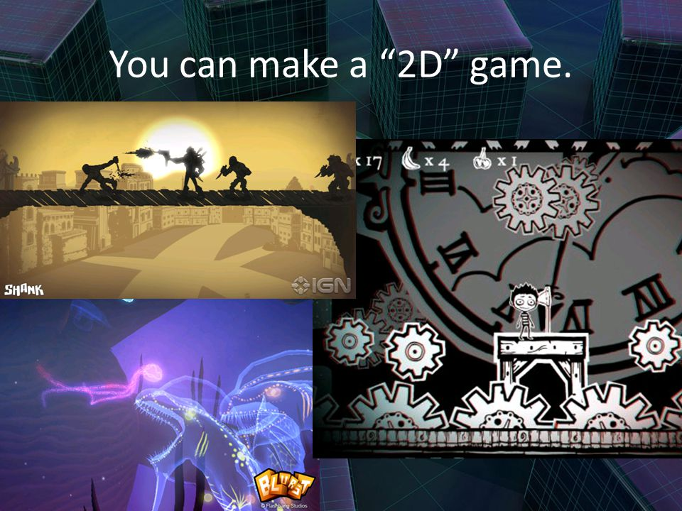 You can make a 2D game.