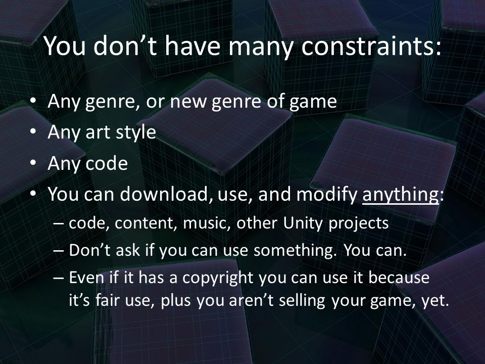 You don't have many constraints: Any genre, or new genre of game Any art style Any code You can download, use, and modify anything: – code, content, music, other Unity projects – Don't ask if you can use something.