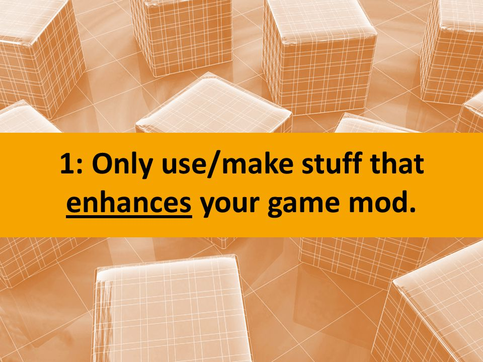 1: Only use/make stuff that enhances your game mod.