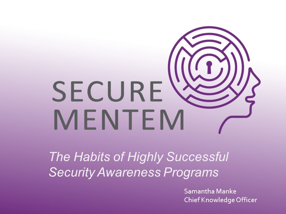The Habits of Highly Successful Security Awareness Programs Samantha Manke Chief Knowledge Officer