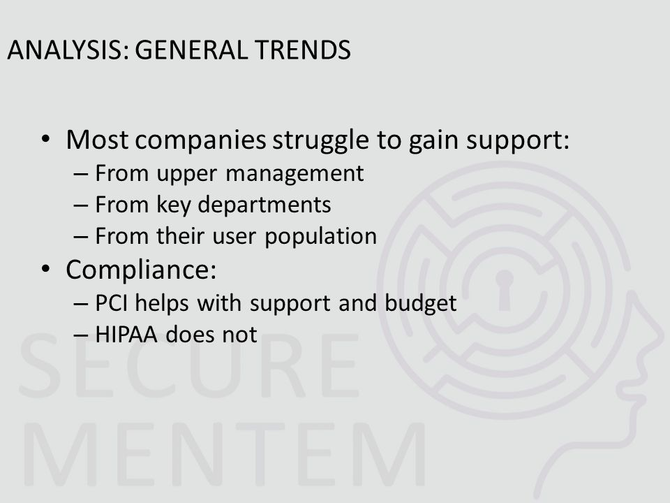 Most companies struggle to gain support: – From upper management – From key departments – From their user population Compliance: – PCI helps with support and budget – HIPAA does not ANALYSIS: GENERAL TRENDS