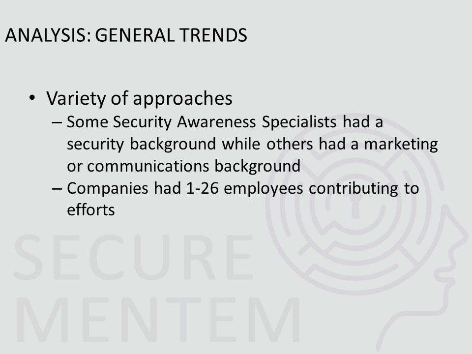Variety of approaches – Some Security Awareness Specialists had a security background while others had a marketing or communications background – Companies had 1-26 employees contributing to efforts ANALYSIS: GENERAL TRENDS