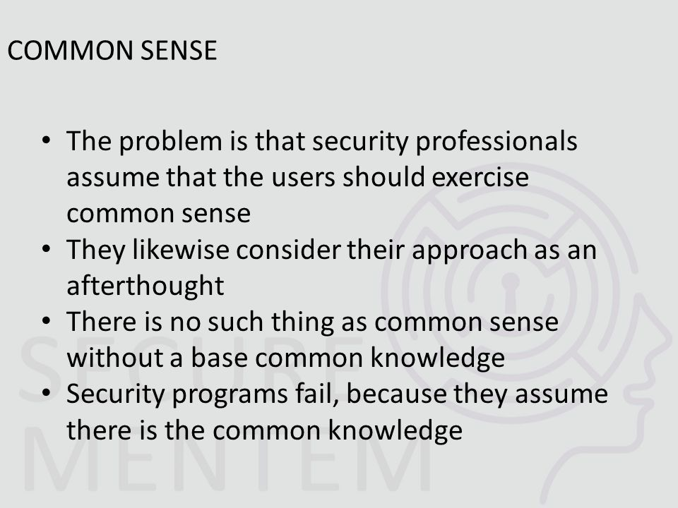The problem is that security professionals assume that the users should exercise common sense They likewise consider their approach as an afterthought There is no such thing as common sense without a base common knowledge Security programs fail, because they assume there is the common knowledge COMMON SENSE