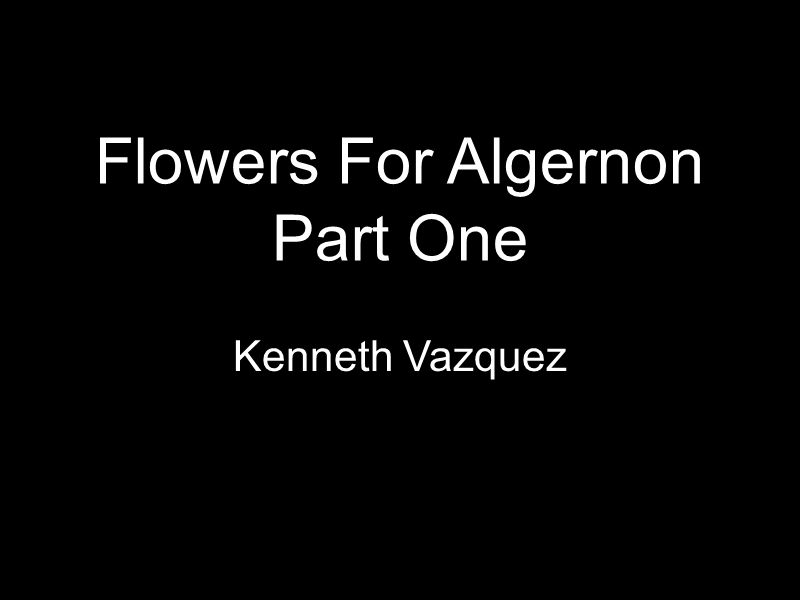 Flowers For Algernon Part One Kenneth Vazquez
