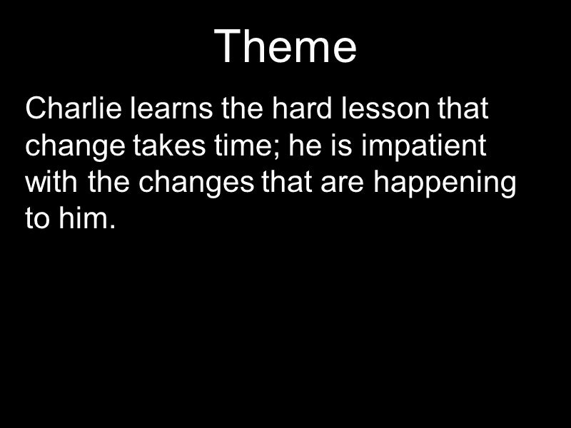 Theme Charlie learns the hard lesson that change takes time; he is impatient with the changes that are happening to him.