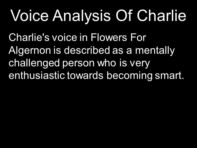 Voice Analysis Of Charlie Charlie's voice in Flowers For Algernon is described as a mentally challenged person who is very enthusiastic towards becomi