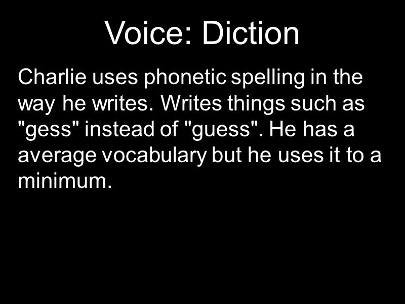 Voice: Diction Charlie uses phonetic spelling in the way he writes. Writes things such as