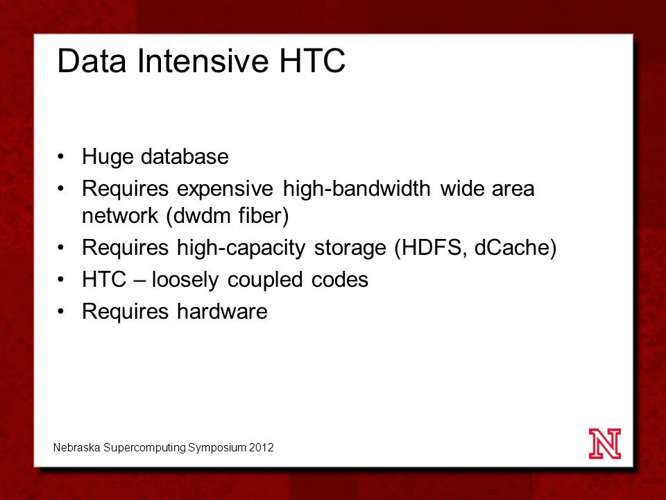 Data Intensive HTC Huge database Requires expensive high-bandwidth wide area network (dwdm fiber) Requires high-capacity storage (HDFS, dCache) HTC – loosely coupled codes Requires hardware Nebraska Supercomputing Symposium 2012