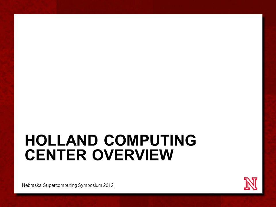 HOLLAND COMPUTING CENTER OVERVIEW Nebraska Supercomputing Symposium 2012