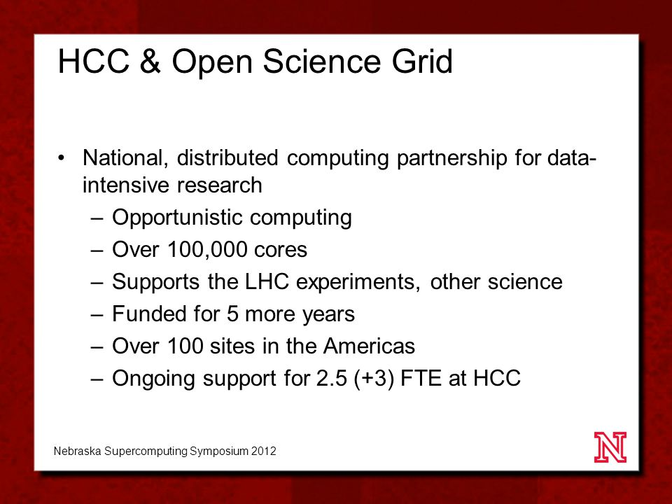 HCC & Open Science Grid National, distributed computing partnership for data- intensive research –Opportunistic computing –Over 100,000 cores –Supports the LHC experiments, other science –Funded for 5 more years –Over 100 sites in the Americas –Ongoing support for 2.5 (+3) FTE at HCC Nebraska Supercomputing Symposium 2012