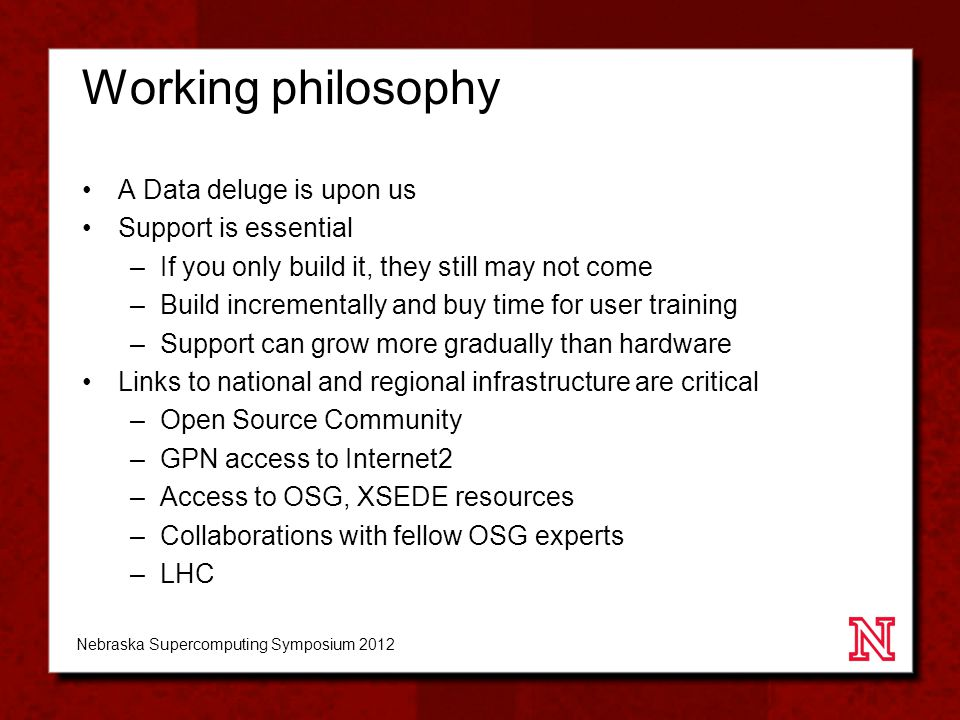 Working philosophy A Data deluge is upon us Support is essential –If you only build it, they still may not come –Build incrementally and buy time for user training –Support can grow more gradually than hardware Links to national and regional infrastructure are critical –Open Source Community –GPN access to Internet2 –Access to OSG, XSEDE resources –Collaborations with fellow OSG experts –LHC Nebraska Supercomputing Symposium 2012