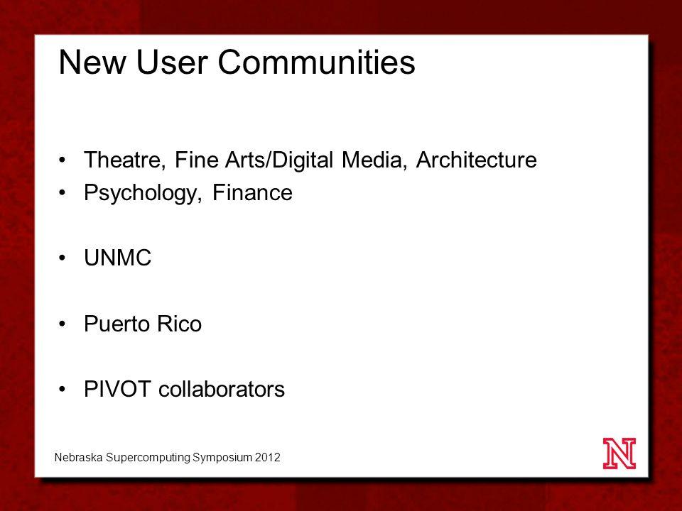 New User Communities Theatre, Fine Arts/Digital Media, Architecture Psychology, Finance UNMC Puerto Rico PIVOT collaborators Nebraska Supercomputing Symposium 2012