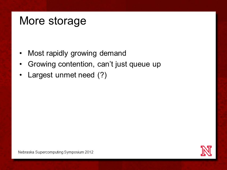 More storage Most rapidly growing demand Growing contention, can't just queue up Largest unmet need (?) Nebraska Supercomputing Symposium 2012