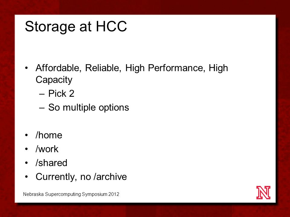 Storage at HCC Affordable, Reliable, High Performance, High Capacity –Pick 2 –So multiple options /home /work /shared Currently, no /archive Nebraska Supercomputing Symposium 2012