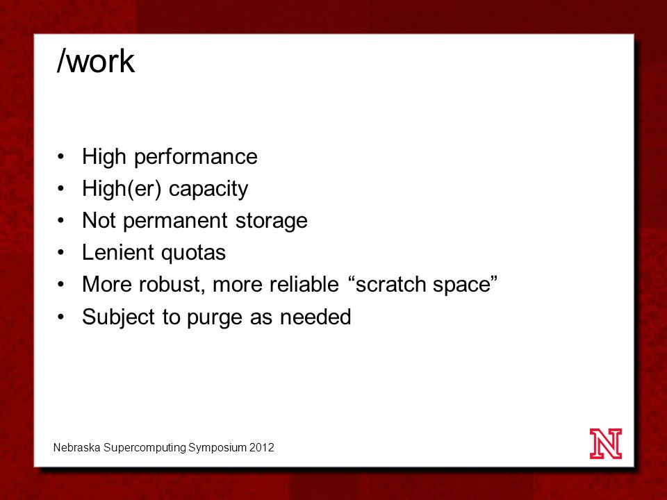 /work High performance High(er) capacity Not permanent storage Lenient quotas More robust, more reliable scratch space Subject to purge as needed Nebraska Supercomputing Symposium 2012