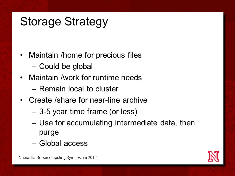 Storage Strategy Maintain /home for precious files –Could be global Maintain /work for runtime needs –Remain local to cluster Create /share for near-line archive –3-5 year time frame (or less) –Use for accumulating intermediate data, then purge –Global access Nebraska Supercomputing Symposium 2012