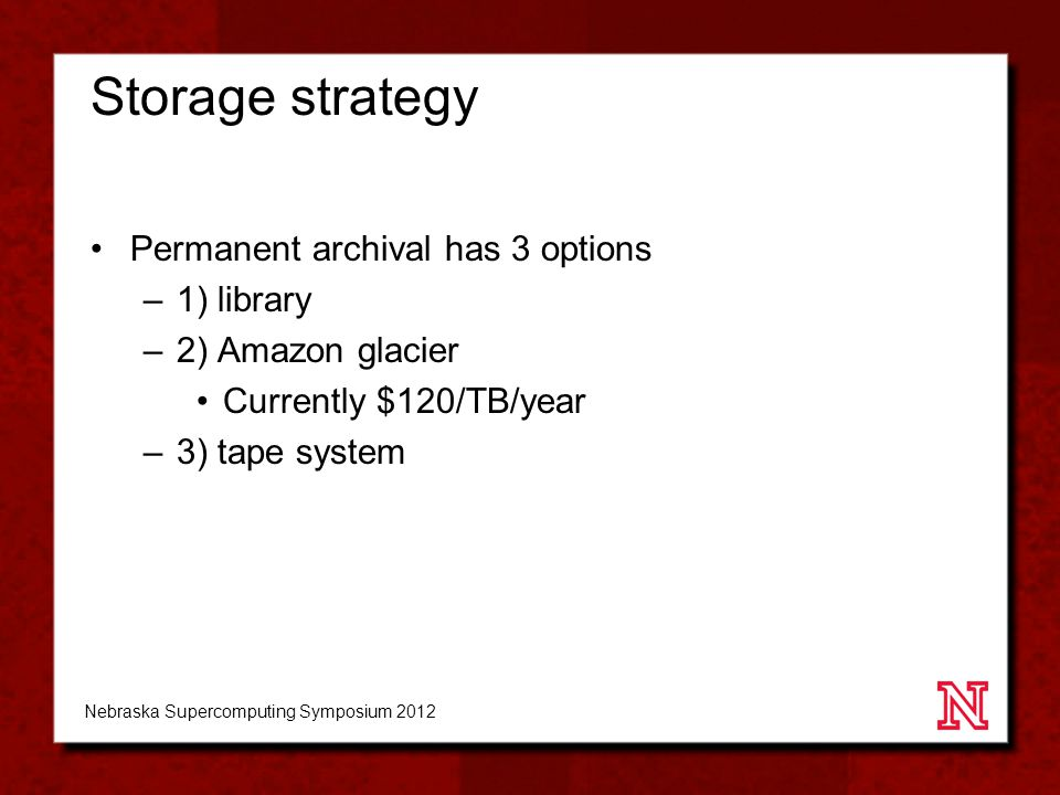 Storage strategy Permanent archival has 3 options –1) library –2) Amazon glacier Currently $120/TB/year –3) tape system Nebraska Supercomputing Symposium 2012