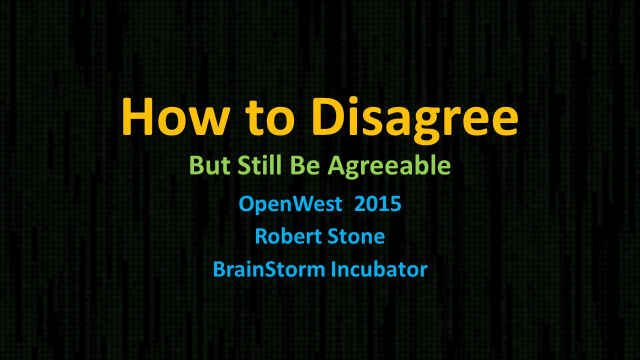 How to Disagree But Still Be Agreeable OpenWest 2015 Robert Stone BrainStorm Incubator