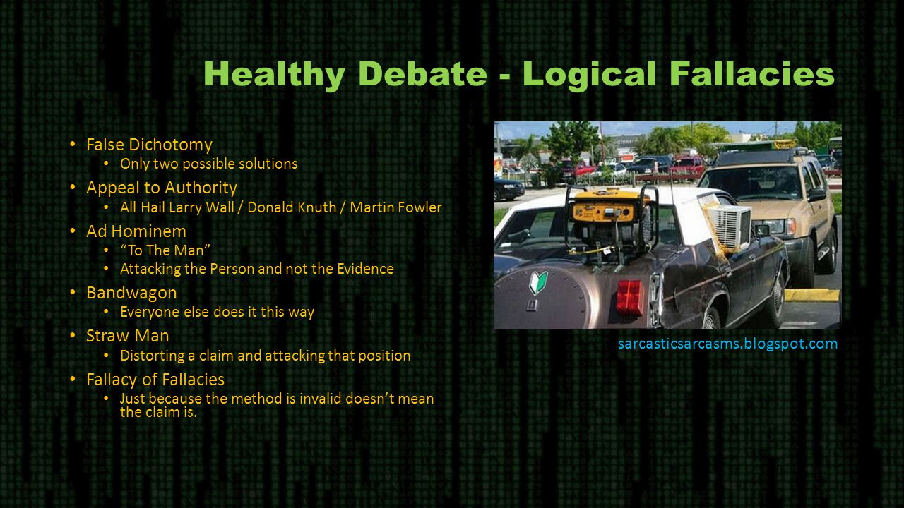 Healthy Debate - Logical Fallacies False Dichotomy Only two possible solutions Appeal to Authority All Hail Larry Wall / Donald Knuth / Martin Fowler Ad Hominem To The Man Attacking the Person and not the Evidence Bandwagon Everyone else does it this way Straw Man Distorting a claim and attacking that position Fallacy of Fallacies Just because the method is invalid doesn't mean the claim is.