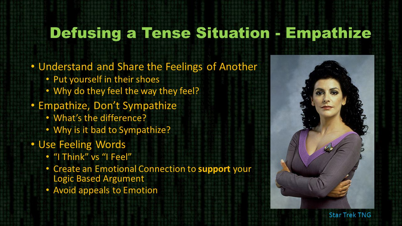 Defusing a Tense Situation - Empathize Understand and Share the Feelings of Another Put yourself in their shoes Why do they feel the way they feel.