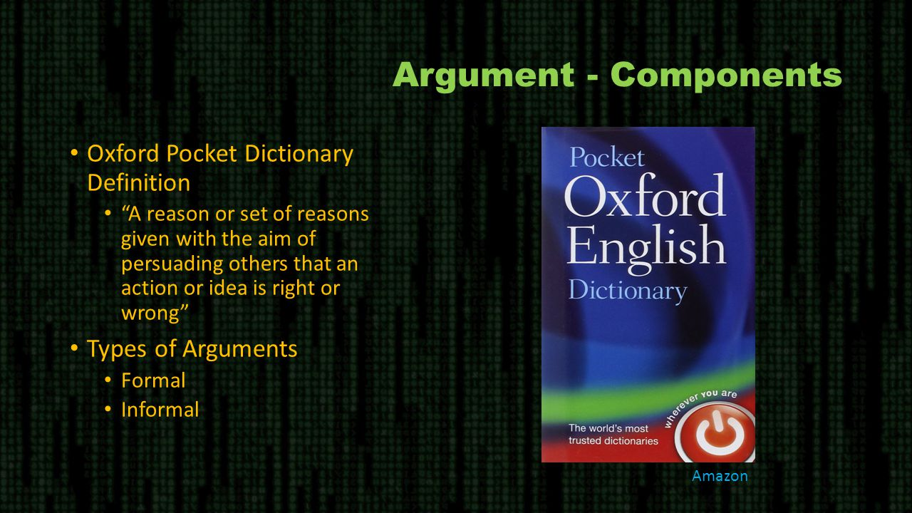 Argument - Components Oxford Pocket Dictionary Definition A reason or set of reasons given with the aim of persuading others that an action or idea is right or wrong Types of Arguments Formal Informal Amazon