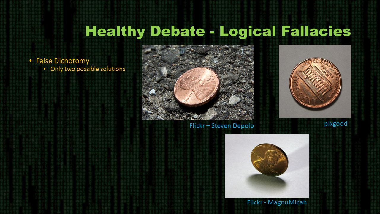 Healthy Debate - Logical Fallacies False Dichotomy Only two possible solutions Flickr - MagnuMicah Flickr – Steven Depolo pixgood