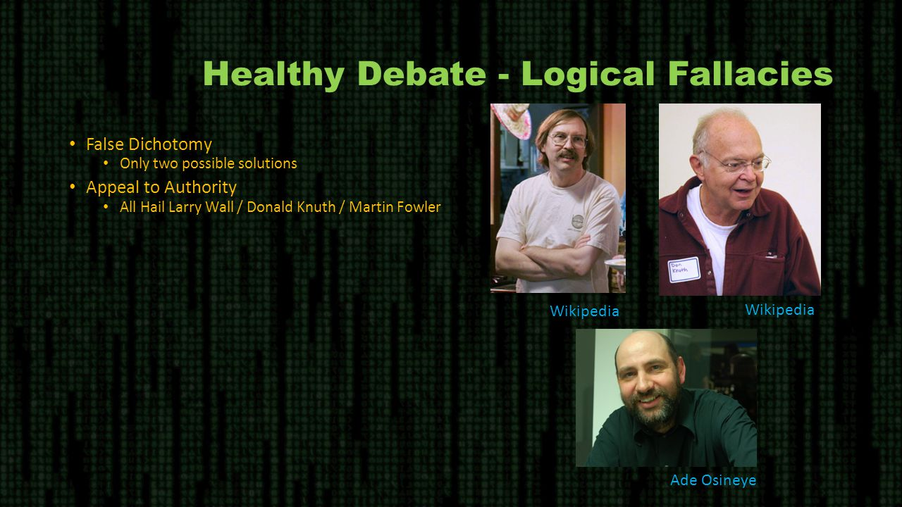 Healthy Debate - Logical Fallacies False Dichotomy Only two possible solutions Appeal to Authority All Hail Larry Wall / Donald Knuth / Martin Fowler Wikipedia Ade Osineye
